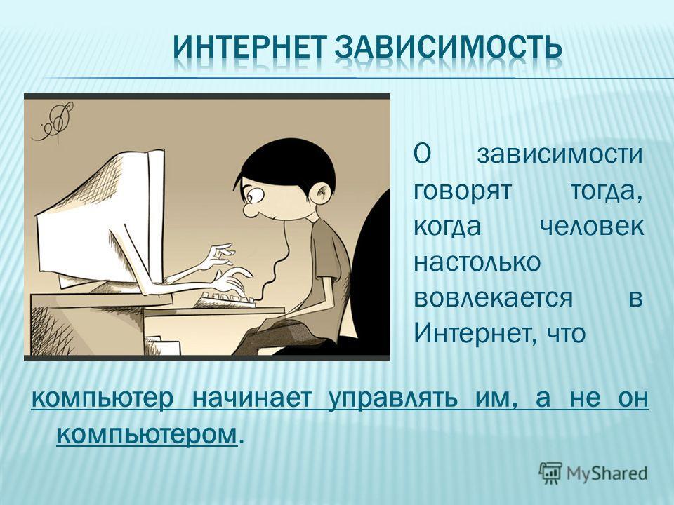 компьютер начинает управлять им, а не он компьютером. О зависимости говорят тогда, когда человек настолько вовлекается в Интернет, что