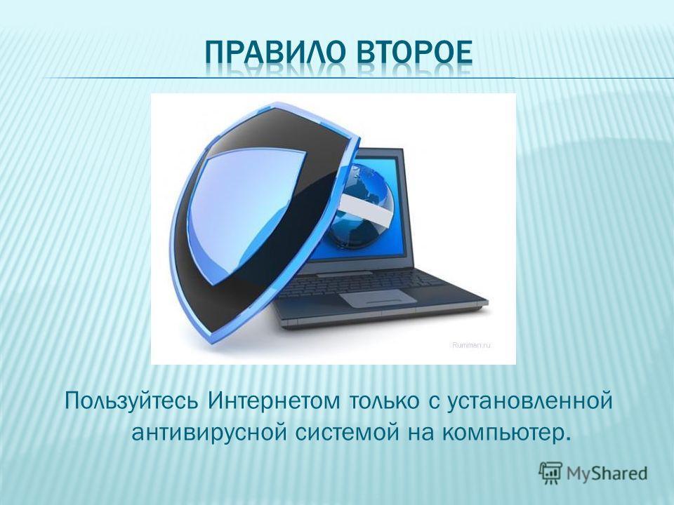 Пользуйтесь Интернетом только с установленной антивирусной системой на компьютер.