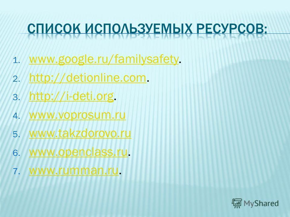 1. www.google.ru/familysafety. www.google.ru/familysafety 2. http://detionline.com. http://detionline.com 3. http://i-deti.org. http://i-deti.org 4. www.voprosum.ru www.voprosum.ru 5. www.takzdorovo.ru www.takzdorovo.ru 6. www.openclass.ru. www.openc