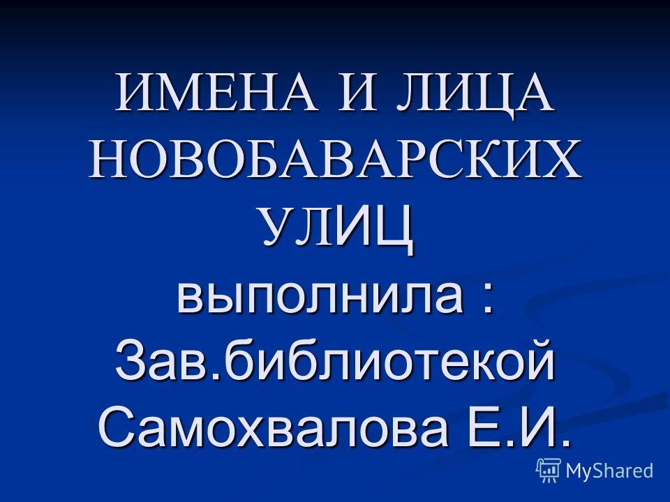 ИМЕНА И ЛИЦА НОВОБАВАРСКИХ УЛИЦ выполнила : Зав.библиотекой Самохвалова Е.И.