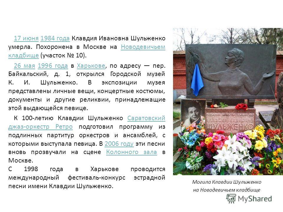 17 июня 17 июня 1984 года Клавдия Ивановна Шульженко умерла. Похоронена в Москве на Новодевичьем кладбище (участок 10).1984 года Новодевичьем кладбище 26 мая 26 мая 1996 года в Харькове, по адресу пер. Байкальский, д. 1, открылся Городской музей К. И