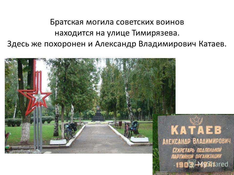 Братская могила советских воинов находится на улице Тимирязева. Здесь же похоронен и Александр Владимирович Катаев.