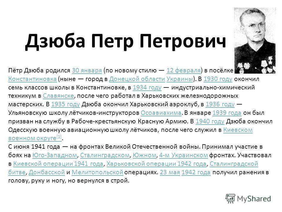 Дзюба Петр Петрович Пётр Дзюба родился 30 января (по новому стилю 12 февраля) в посёлке Константиновка (ныне город в Донецкой области Украины). В 1930 году окончил семь классов школы в Константиновке, в 1934 году индустриально-химический техникум в С