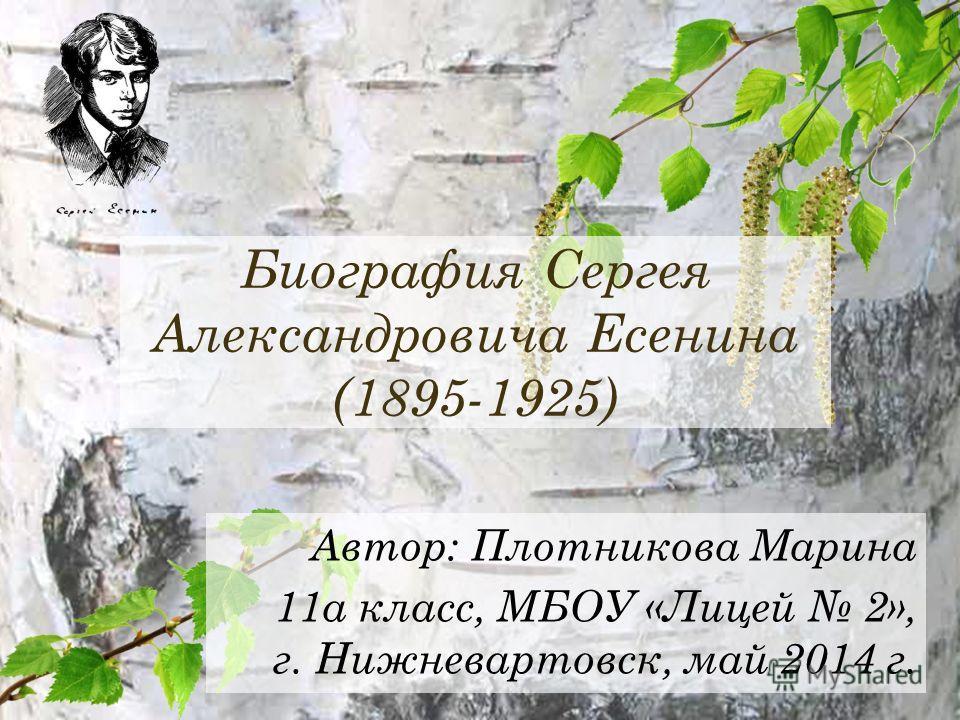 Биография Сергея Александровича Есенина (1895-1925) Автор: Плотникова Марина 11 а класс, МБОУ «Лицей 2», г. Нижневартовск, май 2014 г.