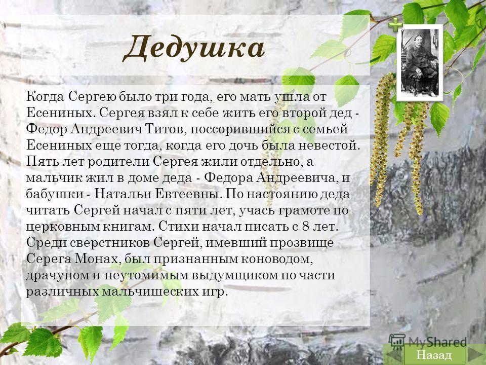 Дедушка Когда Сергею было три года, его мать ушла от Есениных. Сергея взял к себе жить его второй дед - Федор Андреевич Титов, поссорившийся с семьей Есениных еще тогда, когда его дочь была невестой. Пять лет родители Сергея жили отдельно, а мальчик