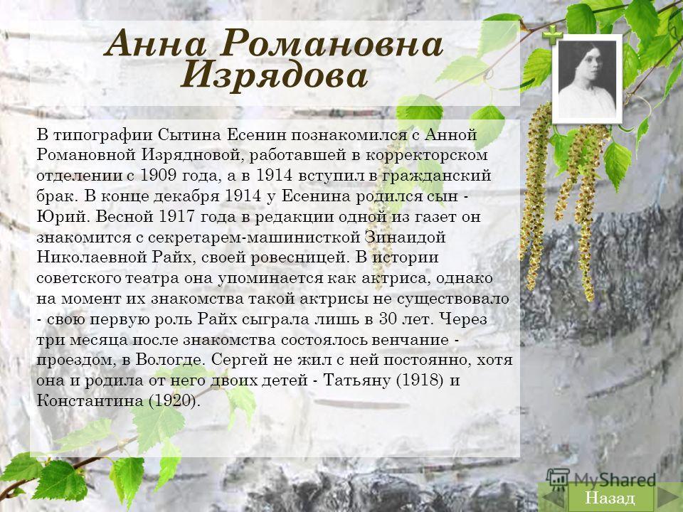 Анна Романовна Изрядова В типографии Сытина Есенин познакомился с Анной Романовной Изрядновой, работавшей в корректорском отделении с 1909 года, а в 1914 вступил в гражданский брак. В конце декабря 1914 у Есенина родился сын - Юрий. Весной 1917 года