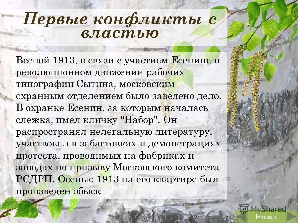 Первые конфликты с властью Весной 1913, в связи с участием Есенина в революционном движении рабочих типографии Сытина, московским охранным отделением было заведено дело. В охранке Есенин, за которым началась слежка, имел кличку