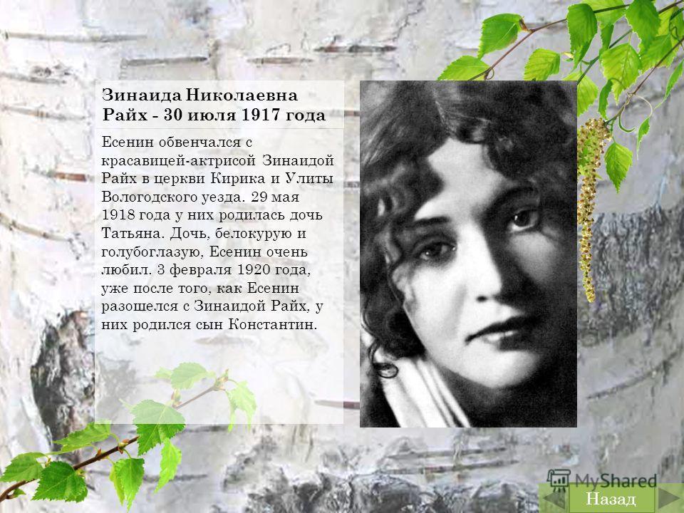 Зинаида Николаевна Райх - 30 июля 1917 года Есенин обвенчался с красавицей-актрисой Зинаидой Райх в церкви Кирика и Улиты Вологодского уезда. 29 мая 1918 года у них родилась дочь Татьяна. Дочь, белокурую и голубоглазую, Есенин очень любил. 3 февраля