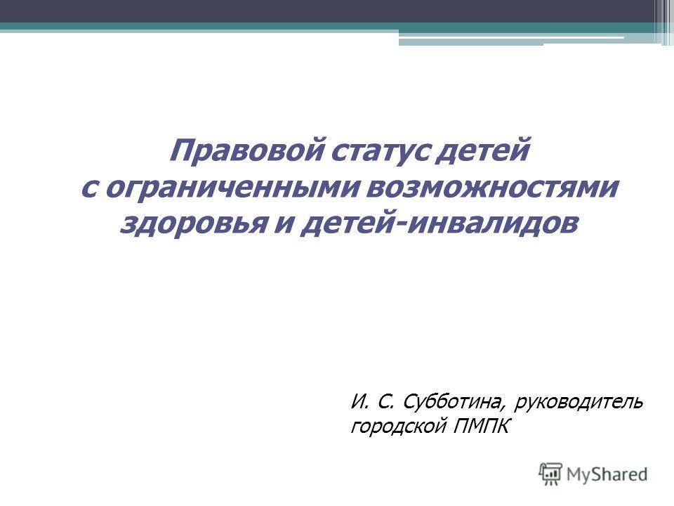 Правовой статус детей с ограниченными возможностями здоровья и детей-инвалидов И. С. Субботина, руководитель городской ПМПК
