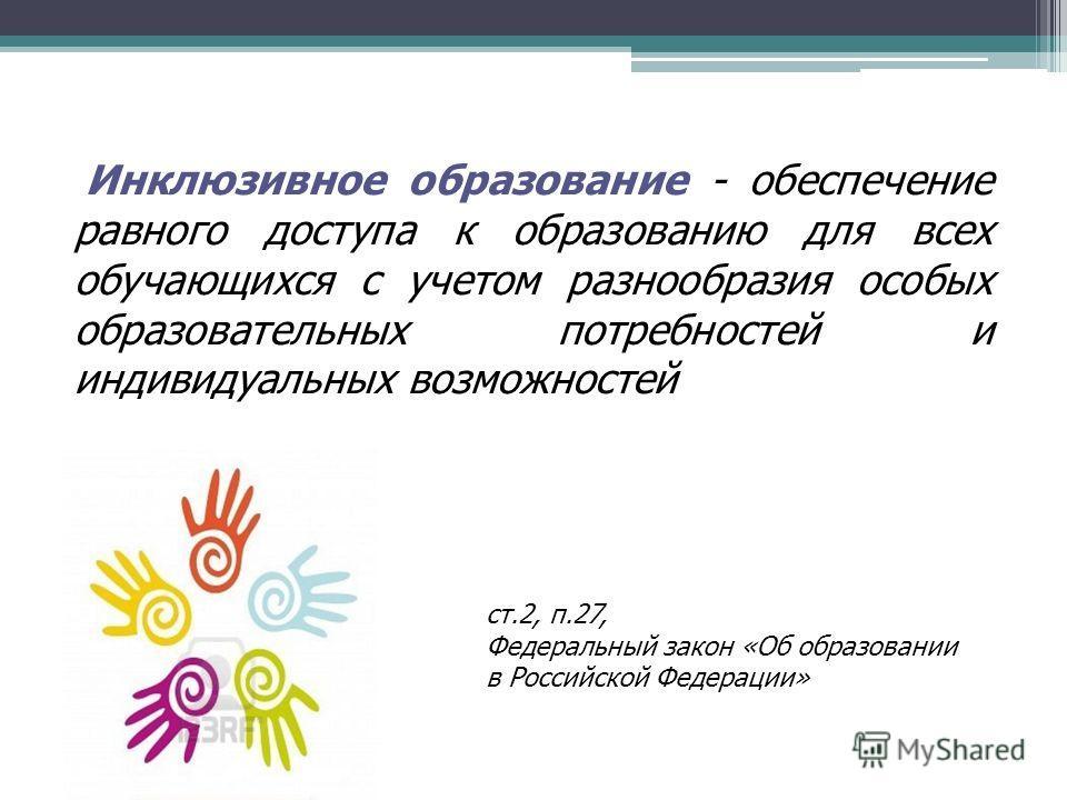 Инклюзивное образование - обеспечение равного доступа к образованию для всех обучающихся с учетом разнообразия особых образовательных потребностей и индивидуальных возможностей ст.2, п.27, Федеральный закон «Об образовании в Российской Федерации»