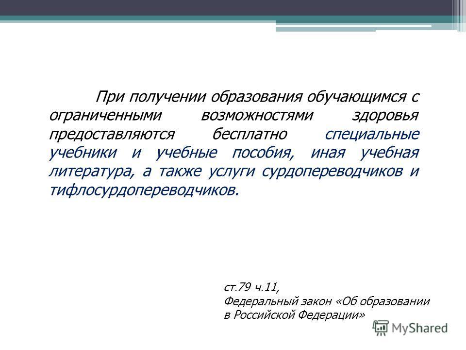 ст.79 ч.11, Федеральный закон «Об образовании в Российской Федерации» При получении образования обучающимся с ограниченными возможностями здоровья предоставляются бесплатно специальные учебники и учебные пособия, иная учебная литература, а также услу