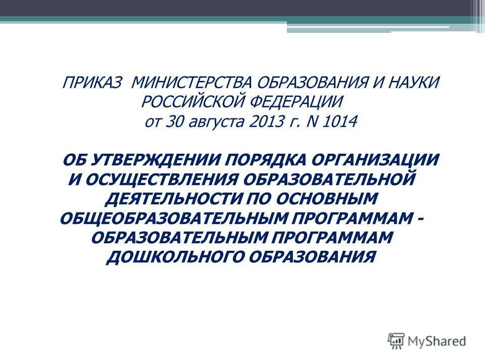 ПРИКАЗ МИНИСТЕРСТВА ОБРАЗОВАНИЯ И НАУКИ РОССИЙСКОЙ ФЕДЕРАЦИИ от 30 августа 2013 г. N 1014 ОБ УТВЕРЖДЕНИИ ПОРЯДКА ОРГАНИЗАЦИИ И ОСУЩЕСТВЛЕНИЯ ОБРАЗОВАТЕЛЬНОЙ ДЕЯТЕЛЬНОСТИ ПО ОСНОВНЫМ ОБЩЕОБРАЗОВАТЕЛЬНЫМ ПРОГРАММАМ - ОБРАЗОВАТЕЛЬНЫМ ПРОГРАММАМ ДОШКОЛЬН