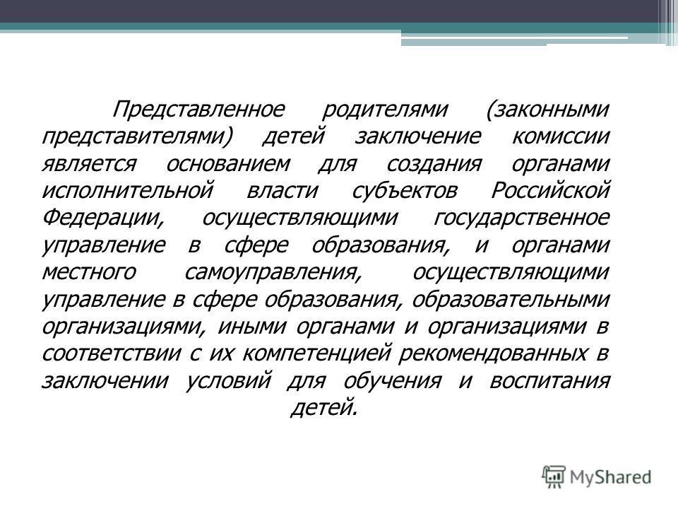 Представленное родителями (законными представителями) детей заключение комиссии является основанием для создания органами исполнительной власти субъектов Российской Федерации, осуществляющими государственное управление в сфере образования, и органами