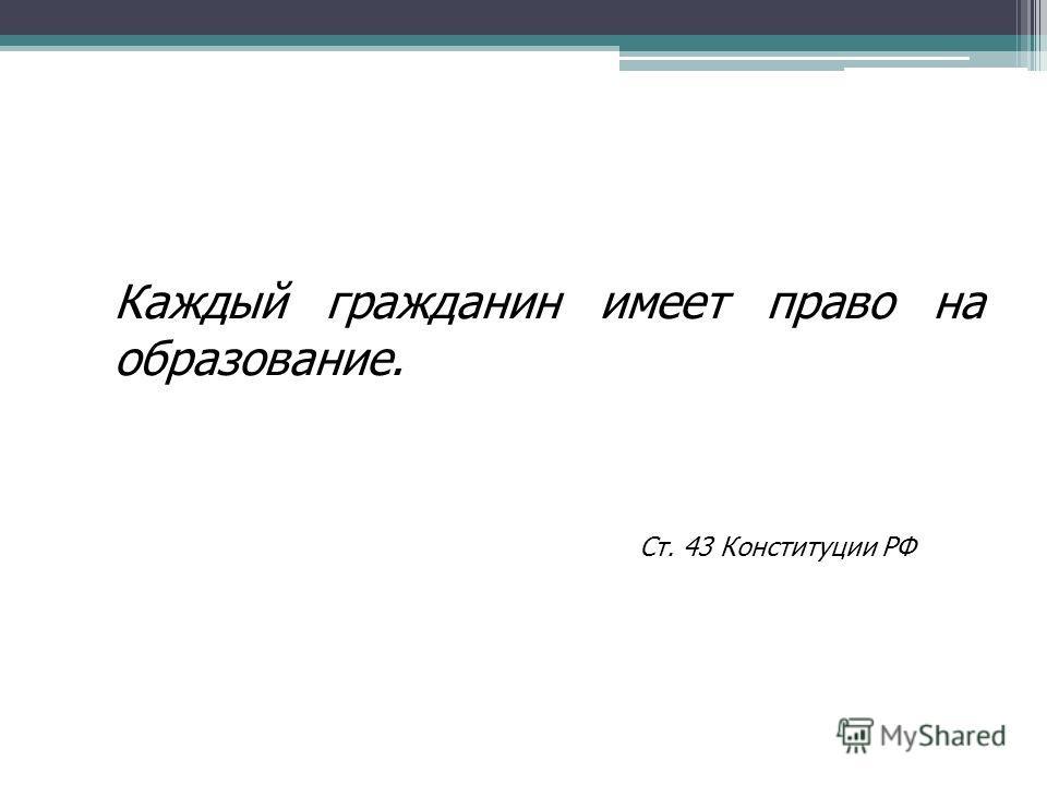 Каждый гражданин имеет право на образование. Ст. 43 Конституции РФ