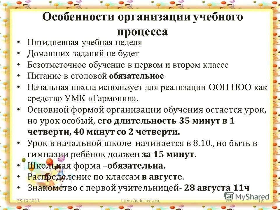 Особенности организации учебного процесса 28.10.2014http://aida.ucoz.ru16 Пятидневная учебная неделя Домашних заданий не будет Безотметочное обучение в первом и втором классе Питание в столовой обязательное Начальная школа использует для реализации О