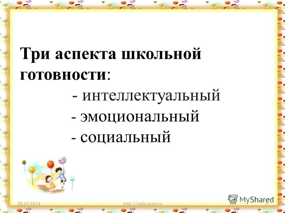 Три аспекта школьной готовности: - интеллектуальный - эмоциональный - социальный 28.10.2014http://aida.ucoz.ru5