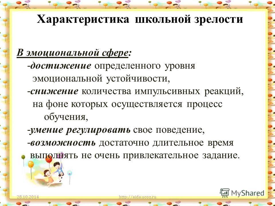 Характеристика школьной зрелости 28.10.2014http://aida.ucoz.ru7 В эмоциональной сфере: -достижение определенного уровня эмоциональной устойчивости, -снижение количества импульсивных реакций, на фоне которых осуществляется процесс обучения, -умение ре