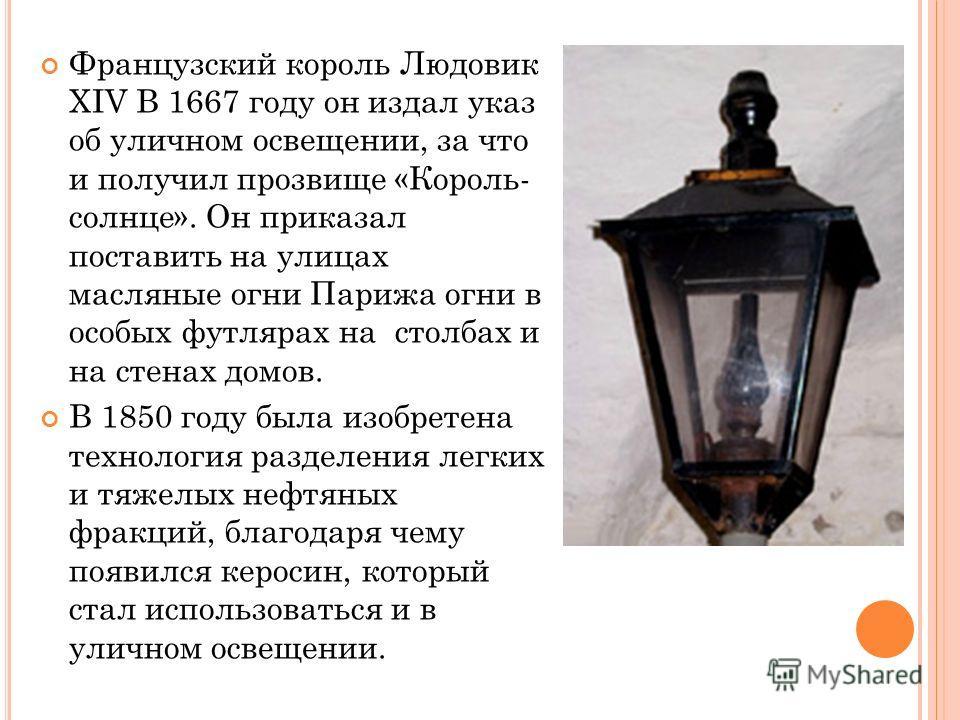 Французский король Людовик XIV В 1667 году он издал указ об уличном освещении, за что и получил прозвище «Король- солнце». Он приказал поставить на улицах масляные огни Парижа огни в особых футлярах на столбах и на стенах домов. В 1850 году была изоб
