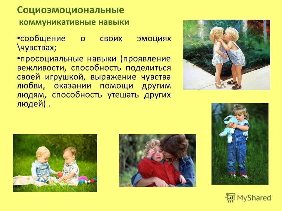 Социоэмоциональные коммуникативные навыки сообщение о своих эмоциях \чувствах; просоциальные навыки (проявление вежливости, способность поделиться своей игрушкой, выражение чувства любви, оказании помощи другим людям, способность утешать других людей