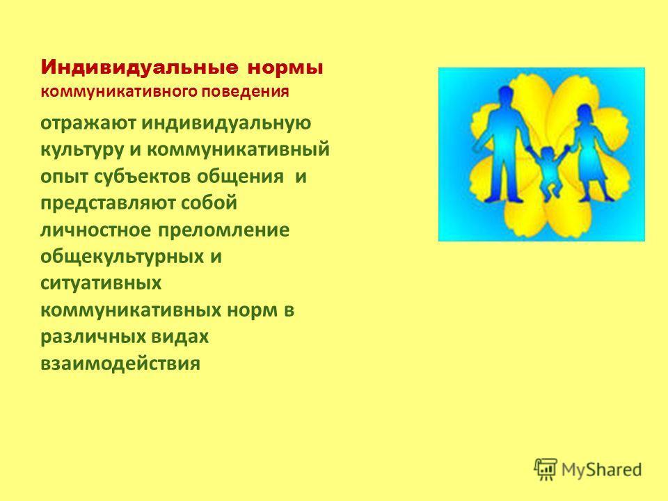 Индивидуальные нормы коммуникативного поведения отражают индивидуальную культуру и коммуникативный опыт субъектов общения и представляют собой личностное преломление общекультурных и ситуативных коммуникативных норм в различных видах взаимодействия