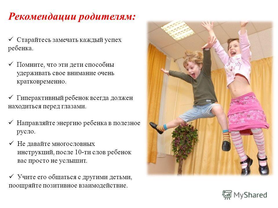 Рекомендации родителям: Старайтесь замечать каждый успех ребенка. Помните, что эти дети способны удерживать свое внимание очень кратковременно. Гиперактивный ребенок всегда должен находиться перед глазами. Направляйте энергию ребенка в полезное русло
