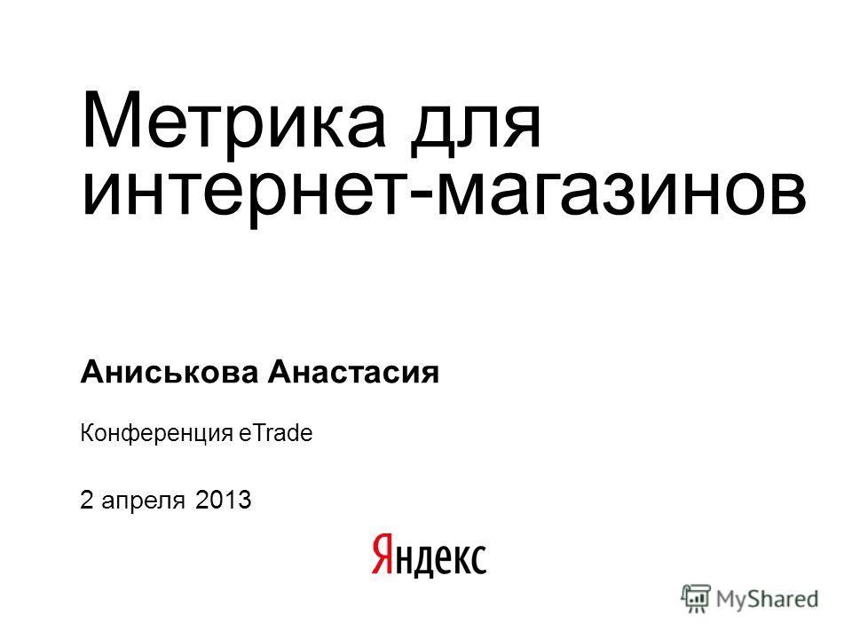 Метрика для интернет-магазинов Аниськова Анастасия Конференция eTrade 2 апреля 2013