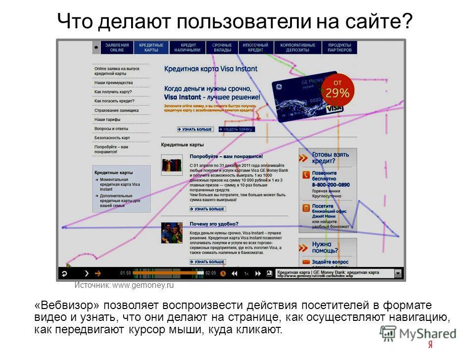 Что делают пользователи на сайте? «Вебвизор» позволяет воспроизвести действия посетителей в формате видео и узнать, что они делают на странице, как осуществляют навигацию, как передвигают курсор мыши, куда кликают. Источник: www.gemoney.ru