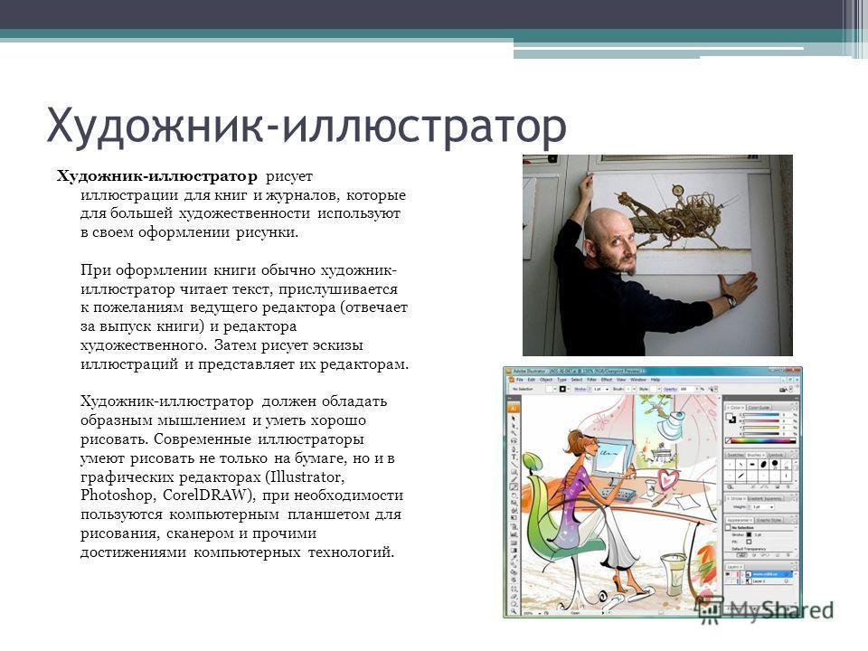 Художник-иллюстратор Художник-иллюстратор рисует иллюстрации для книг и журналов, которые для большей художественности используют в своем оформлении рисунки. При оформлении книги обычно художник- иллюстратор читает текст, прислушивается к пожеланиям