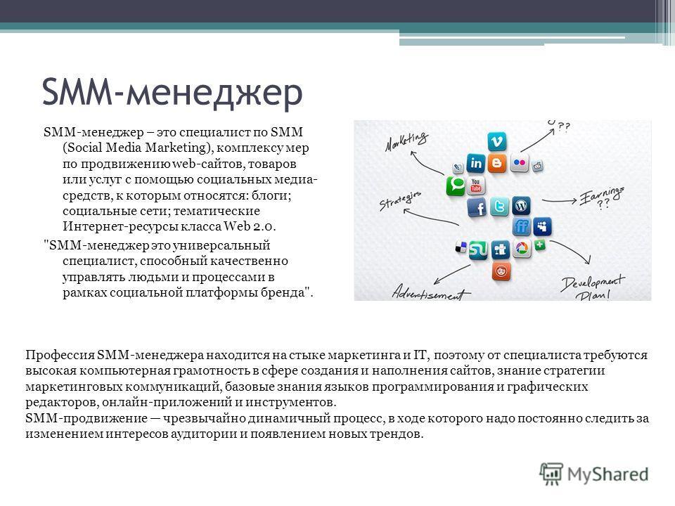 SMM-менеджер SMM-менеджер – это специалист по SMM (Social Media Marketing), комплексу мер по продвижению web-сайтов, товаров или услуг с помощью социальных медиа- средств, к которым относятся: блоги; социальные сети; тематические Интернет-ресурсы кла