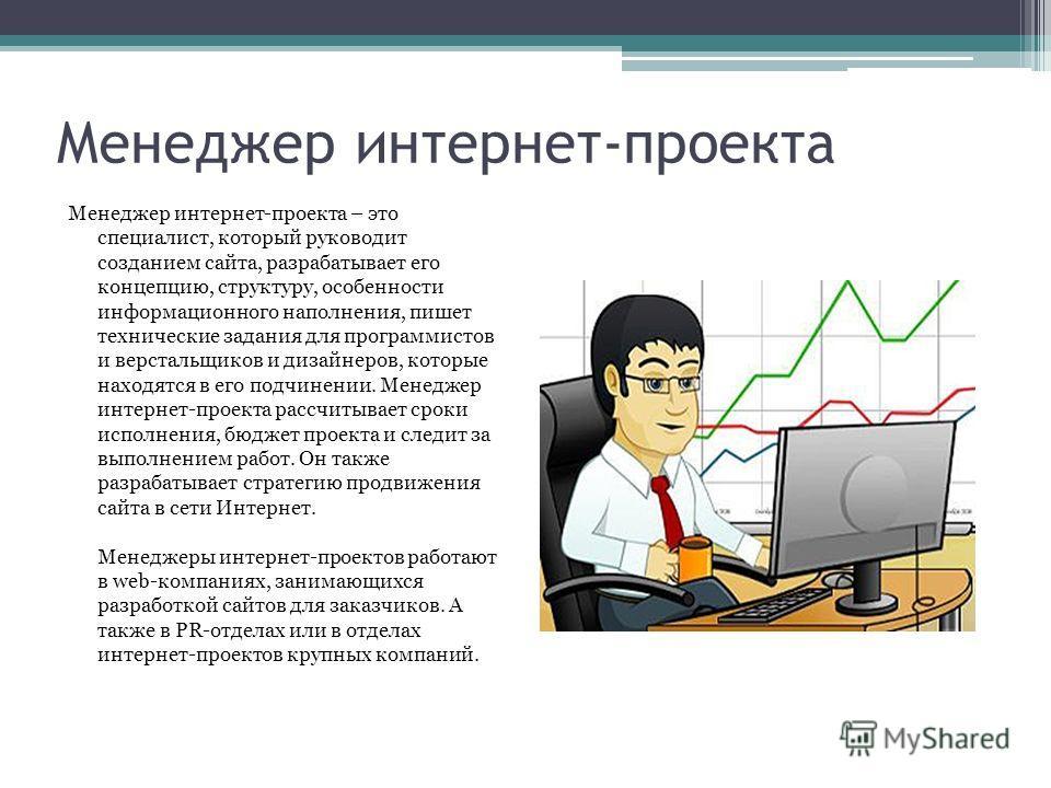 Менеджер интернет-проекта Менеджер интернет-проекта – это специалист, который руководит созданием сайта, разрабатывает его концепцию, структуру, особенности информационного наполнения, пишет технические задания для программистов и верстальщиков и диз