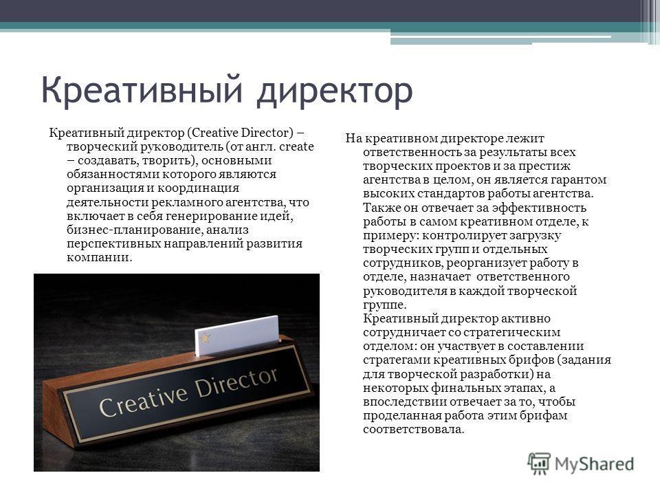 Креативный директор Креативный директор (Creative Director) – творческий руководитель (от англ. create – создавать, творить), основными обязанностями которого являются организация и координация деятельности рекламного агентства, что включает в себя г