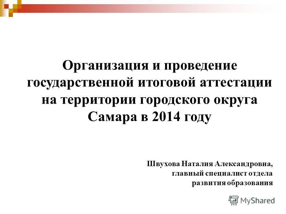 Организация и проведение государственной итоговой аттестации на территории городского округа Самара в 2014 году Швухова Наталия Александровна, главный специалист отдела развития образования