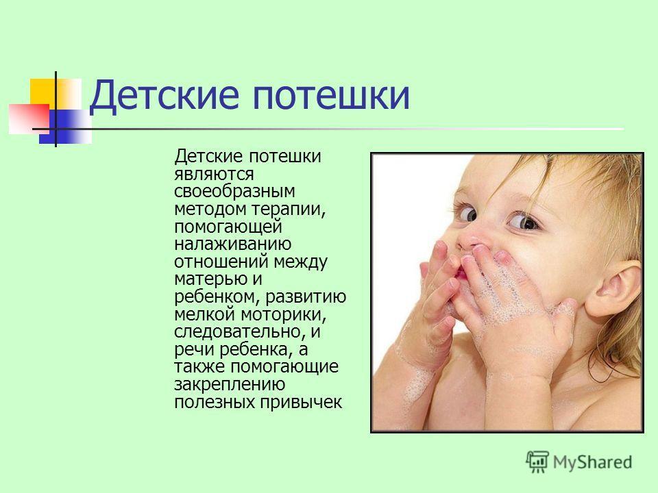 Детские потешки Детские потешки являются своеобразным методом терапии, помогающей налаживанию отношений между матерью и ребенком, развитию мелкой моторики, следовательно, и речи ребенка, а также помогающие закреплению полезных привычек