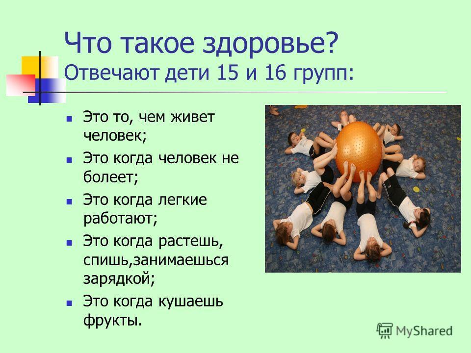 Что такое здоровье? Отвечают дети 15 и 16 групп: Это то, чем живет человек; Это когда человек не болеет; Это когда легкие работают; Это когда растешь, спишь,занимаешься зарядкой; Это когда кушаешь фрукты.