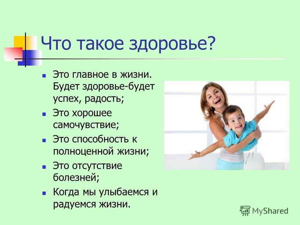 Что такое здоровье? Это главное в жизни. Будет здоровье-будет успех, радость; Это хорошее самочувствие; Это способность к полноценной жизни; Это отсутствие болезней; Когда мы улыбаемся и радуемся жизни.