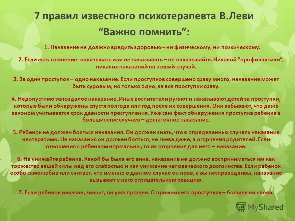 7 правил известного психотерапевта В.Леви Важно помнить: 1. Наказание не должно вредить здоровью – ни физическому, ни психическому. 2. Если есть сомнение: наказывать или не наказывать – не наказывайте. Никакой профилактики, никаких наказаний на всяки