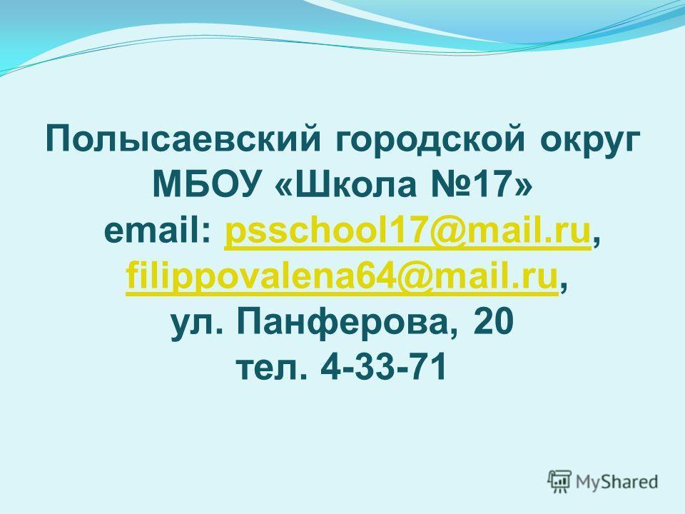 Полысаевский городской округ МБОУ «Школа 17» email: psschool17@mail.ru, filippovalena64@mail.ru, ул. Панферова, 20 тел. 4-33-71psschool17@mail.rufilippovalena64@mail.ru