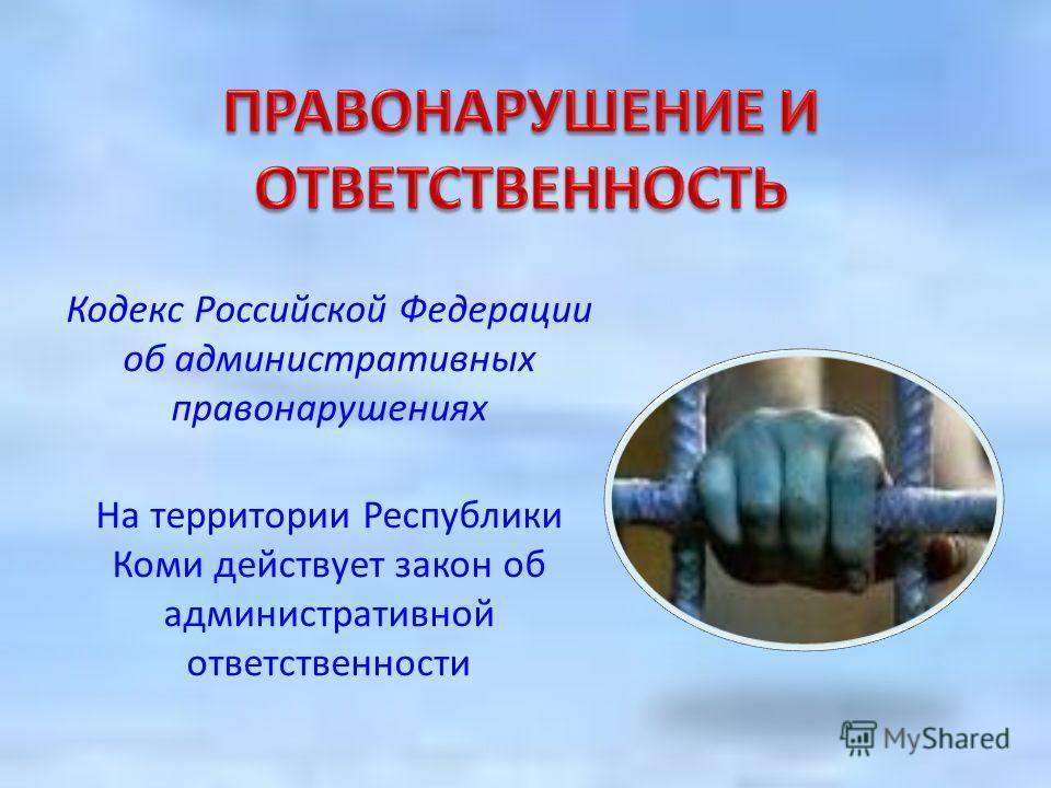Кодекс Российской Федерации об административных правонарушениях На территории Республики Коми действует закон об административной ответственности