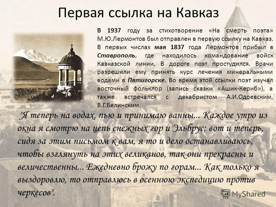 Первая ссылка на Кавказ В 1937 году за стихотворение «На смерть поэта» М.Ю.Лермонтов был отправлен в первую ссылку на Кавказ. В первых числах мая 1837 года Лермонтов прибыл в Ставрополь, где находилось командование войск Кавказской линии. В дороге по