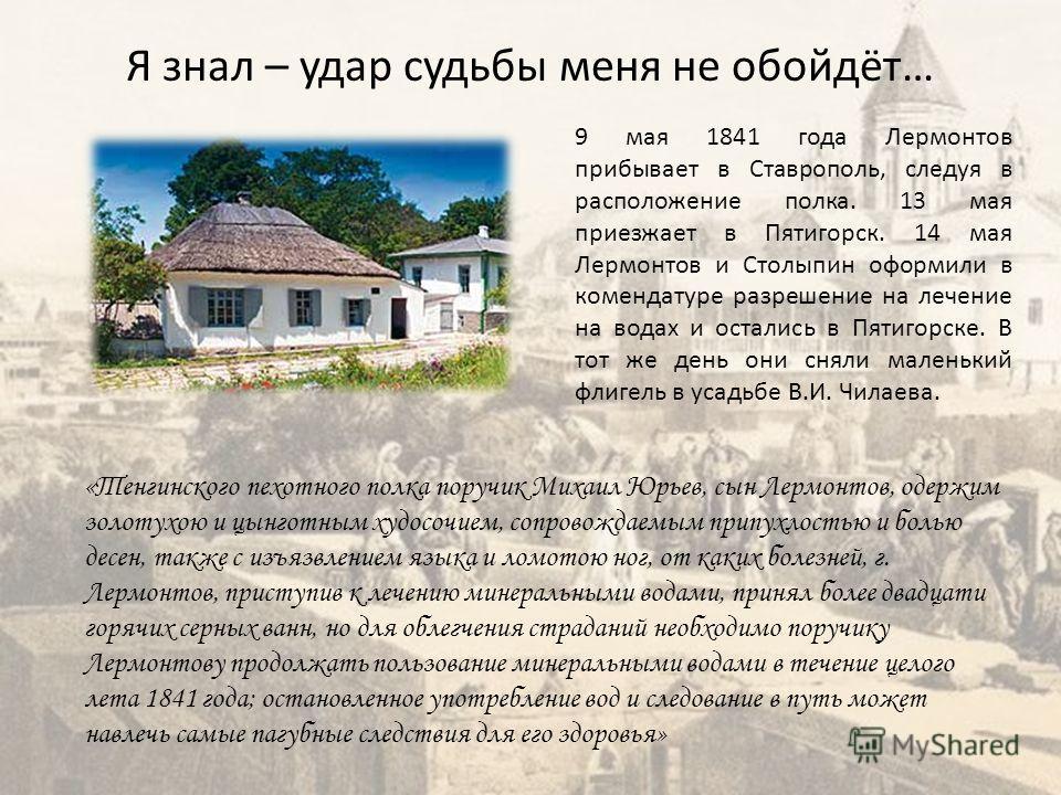 Я знал – удар судьбы меня не обойдёт… 9 мая 1841 года Лермонтов прибывает в Ставрополь, следуя в расположение полка. 13 мая приезжает в Пятигорск. 14 мая Лермонтов и Столыпин оформили в комендатуре разрешение на лечение на водах и остались в Пятигорс