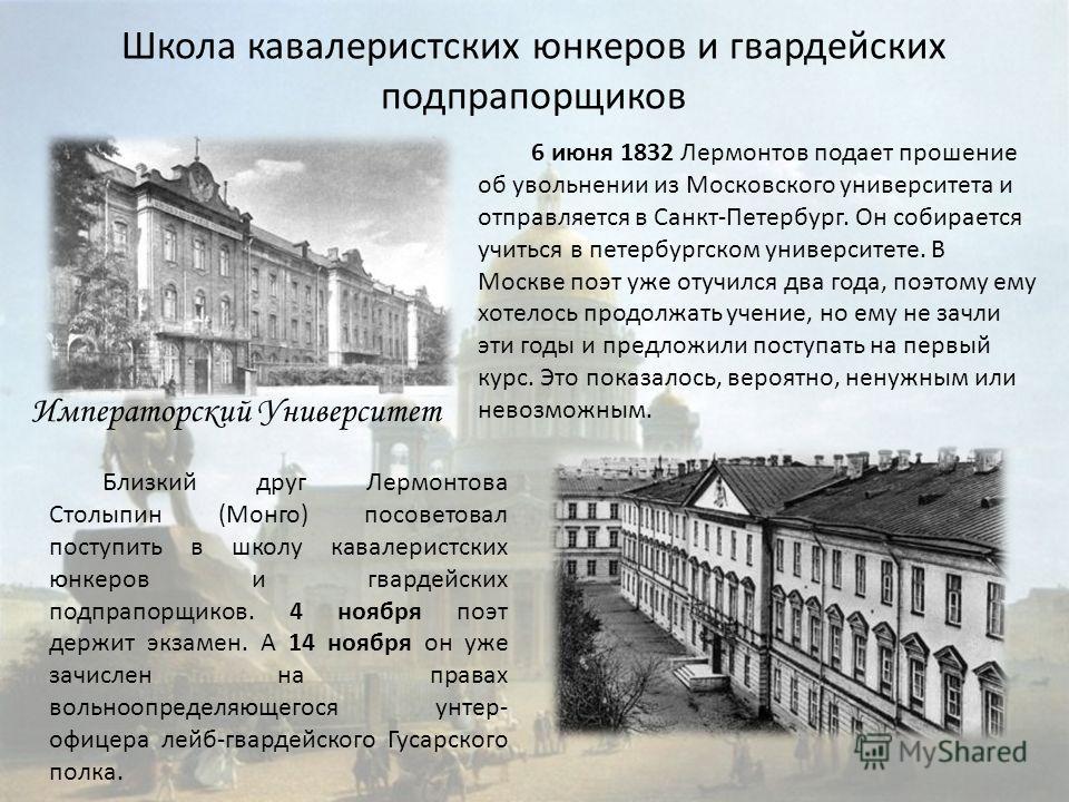 Школа кавалеристских юнкеров и гвардейских подпрапорщиков 6 июня 1832 Лермонтов подает прошение об увольнении из Московского университета и отправляется в Санкт-Петербург. Он собирается учиться в петербургском университете. В Москве поэт уже отучился