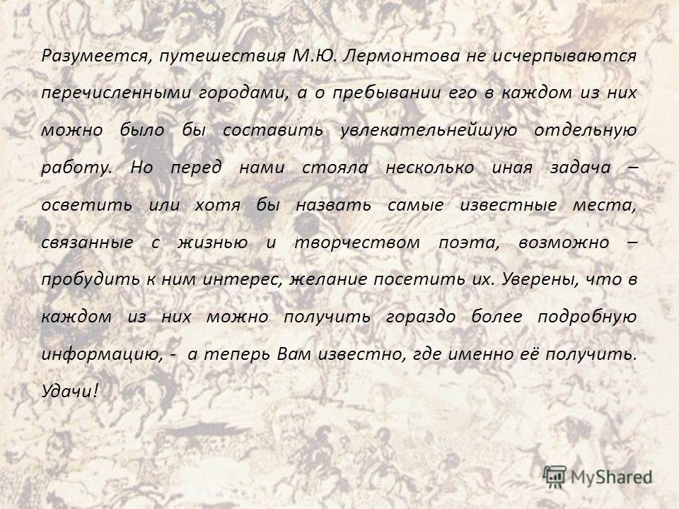 Разумеется, путешествия М.Ю. Лермонтова не исчерпываются перечисленными городами, а о пребывании его в каждом из них можно было бы составить увлекательнейшую отдельную работу. Но перед нами стояла несколько иная задача – осветить или хотя бы назвать