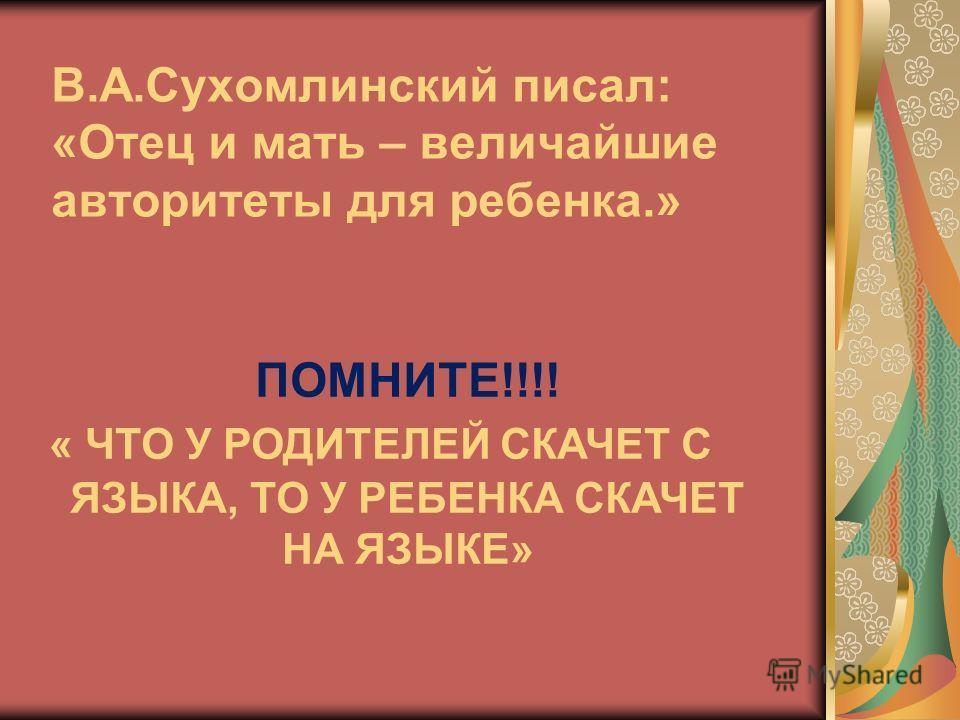 В.А.Сухомлинский писал: «Отец и мать – величайшие авторитеты для ребенка.» ПОМНИТЕ!!!! « ЧТО У РОДИТЕЛЕЙ СКАЧЕТ С ЯЗЫКА, ТО У РЕБЕНКА СКАЧЕТ НА ЯЗЫКЕ»