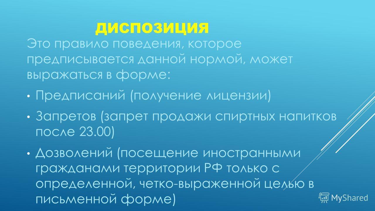 ДИСПОЗИЦИЯ Это правило поведения, которое предписывается данной нормой, может выражаться в форме: Предписаний (получение лицензии) Запретов (запрет продажи спиртных напитков после 23.00) Дозволений (посещение иностранными гражданами территории РФ тол