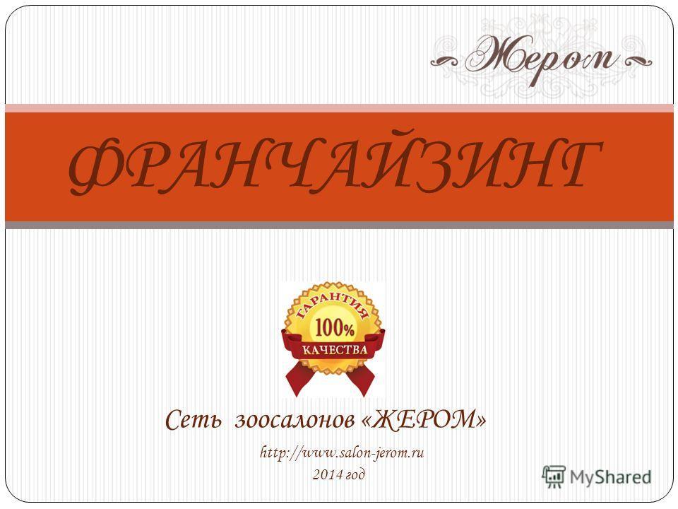 ФРАНЧАЙЗИНГ http://www.salon-jerom.ru 2014 год Сеть зоосалонов «ЖЕРОМ»