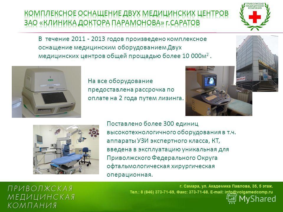 В течение 2011 - 2013 годов произведено комплексное оснащение медицинским оборудованием Двух медицинских центров общей площадью более 10 000 м 2. Поставлено более 300 единиц высокотехнологичного оборудования в т.ч. аппараты УЗИ экспертного класса, КТ