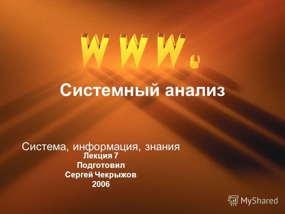 Системный анализ Система, информация, знания Лекция 7 Подготовил Сергей Чекрыжов 2006