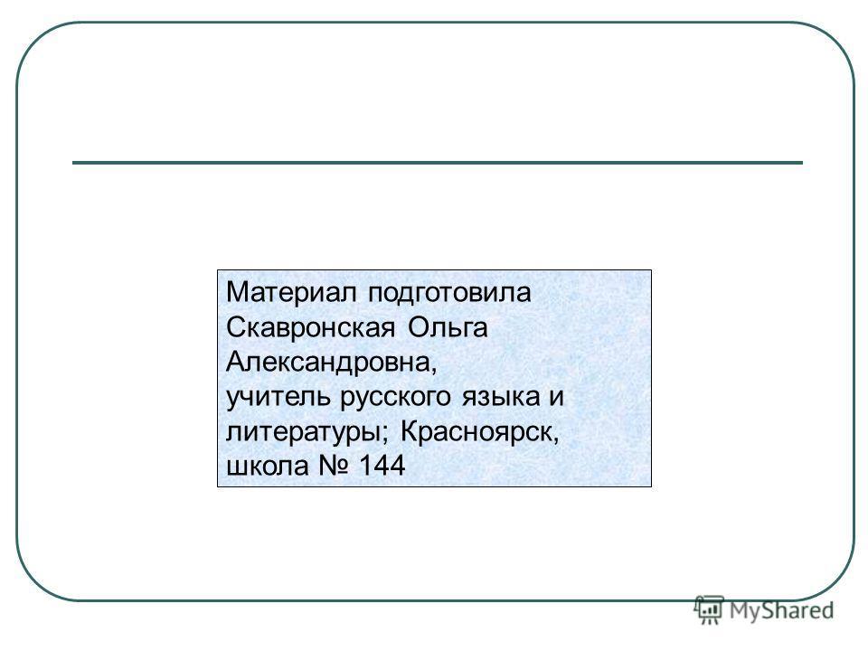Материал подготовила Скавронская Ольга Александровна, учитель русского языка и литературы; Красноярск, школа 144