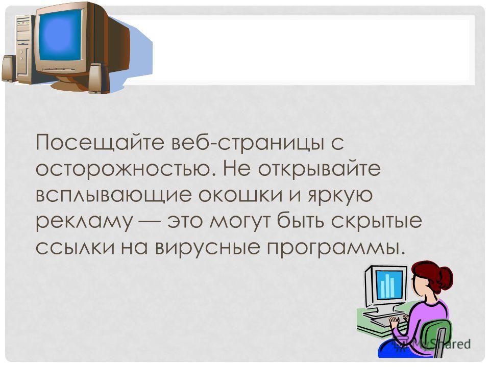 Посещайте веб-страницы с осторожностью. Не открывайте всплывающие окошки и яркую рекламу это могут быть скрытые ссылки на вирусные программы.