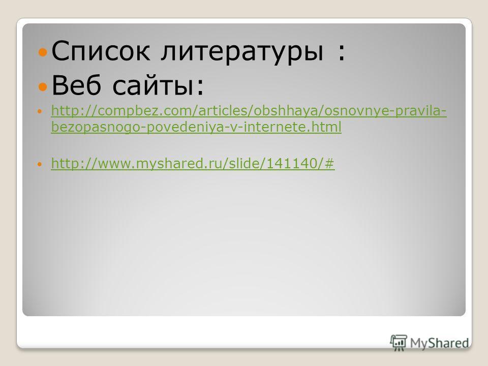 Список литературы : Веб сайты: http://compbez.com/articles/obshhaya/osnovnye-pravila- bezopasnogo-povedeniya-v-internete.html http://compbez.com/articles/obshhaya/osnovnye-pravila- bezopasnogo-povedeniya-v-internete.html http://www.myshared.ru/slide/
